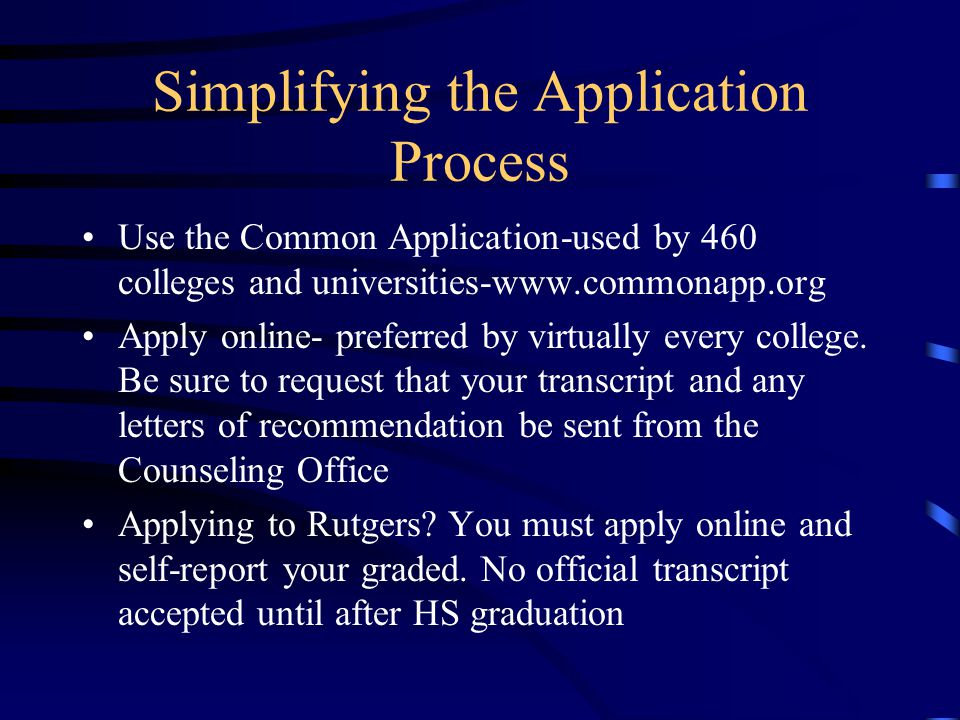 Simplifying the Application Process Use the Common Application-used by 460 colleges and universities-  Apply online- preferred by virtually every college.