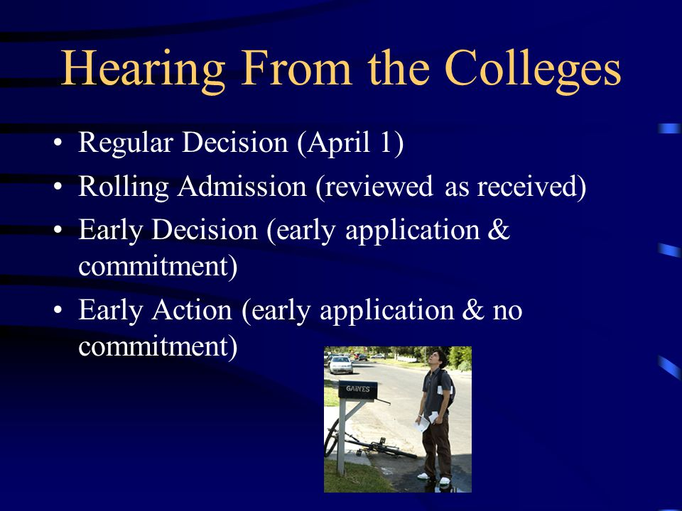 Hearing From the Colleges Regular Decision (April 1) Rolling Admission (reviewed as received) Early Decision (early application & commitment) Early Action (early application & no commitment)