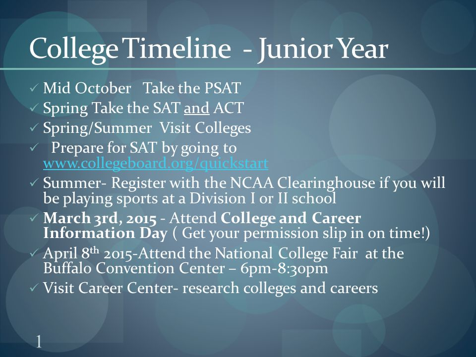 1 College Timeline - Junior Year Mid October Take the PSAT Spring Take the SAT and ACT Spring/Summer Visit Colleges Prepare for SAT by going to     Summer- Register with the NCAA Clearinghouse if you will be playing sports at a Division I or II school March 3rd, Attend College and Career Information Day ( Get your permission slip in on time!) April 8 th 2015-Attend the National College Fair at the Buffalo Convention Center – 6pm-8:30pm Visit Career Center- research colleges and careers