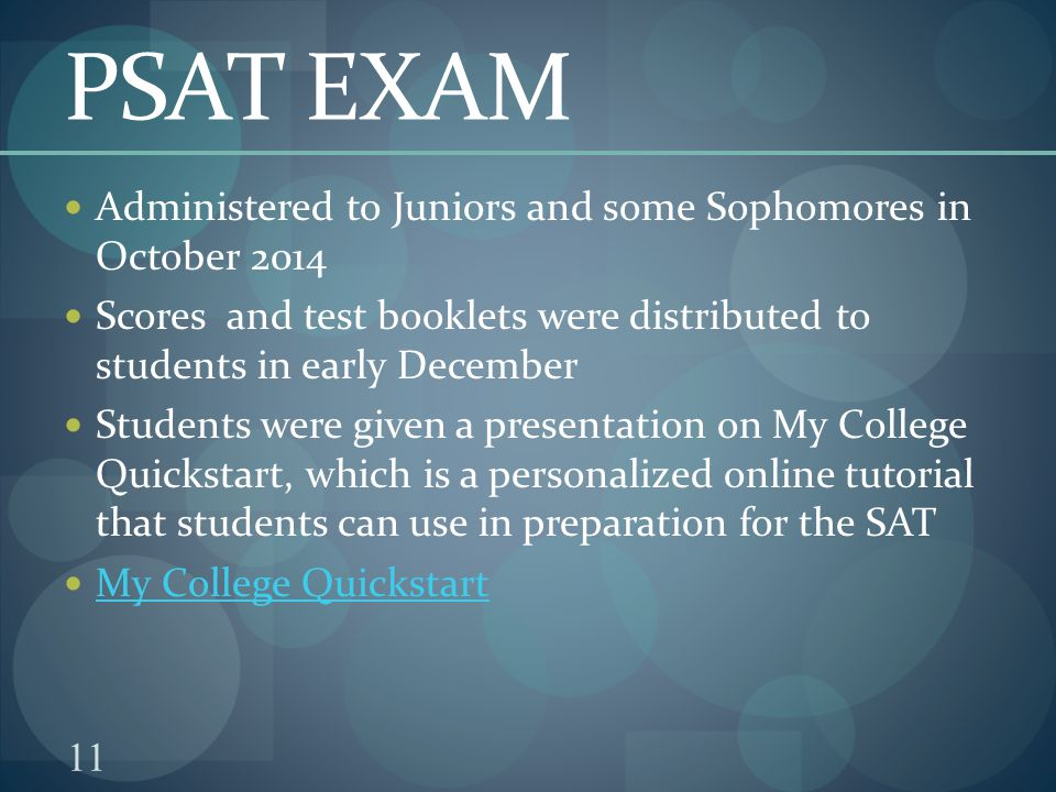 11 PSAT EXAM Administered to Juniors and some Sophomores in October 2014 Scores and test booklets were distributed to students in early December Students were given a presentation on My College Quickstart, which is a personalized online tutorial that students can use in preparation for the SAT My College Quickstart
