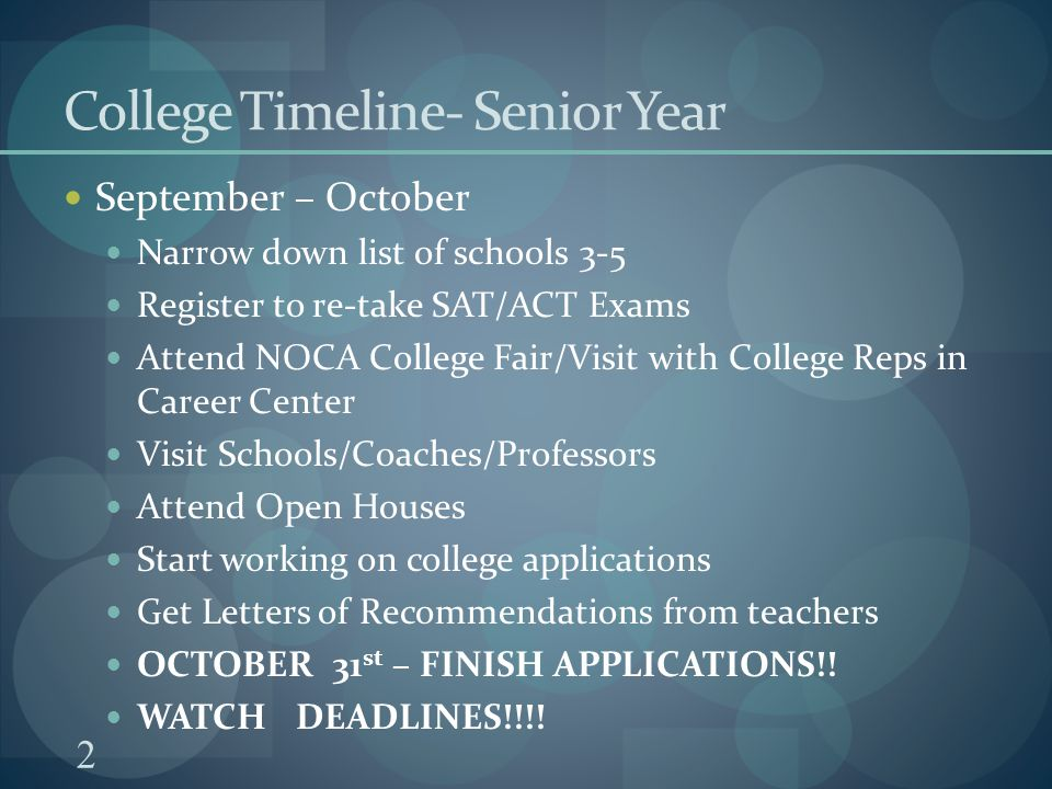 2 College Timeline- Senior Year September – October Narrow down list of schools 3-5 Register to re-take SAT/ACT Exams Attend NOCA College Fair/Visit with College Reps in Career Center Visit Schools/Coaches/Professors Attend Open Houses Start working on college applications Get Letters of Recommendations from teachers OCTOBER 31 st – FINISH APPLICATIONS!.