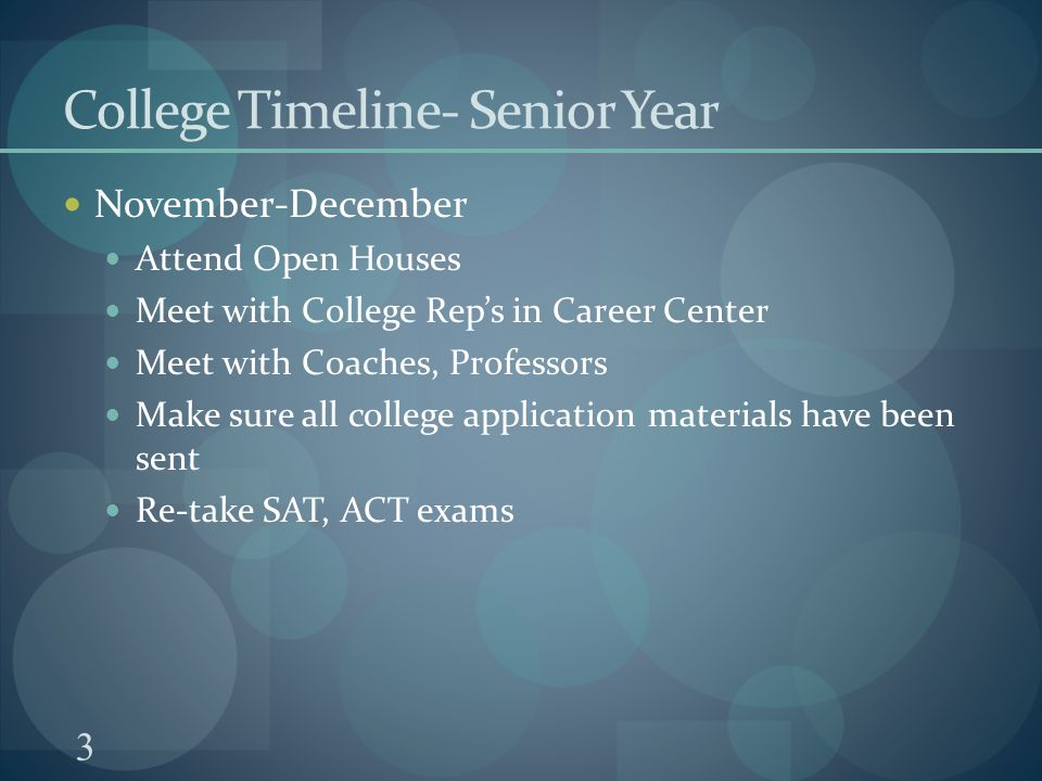 3 College Timeline- Senior Year November-December Attend Open Houses Meet with College Rep's in Career Center Meet with Coaches, Professors Make sure all college application materials have been sent Re-take SAT, ACT exams