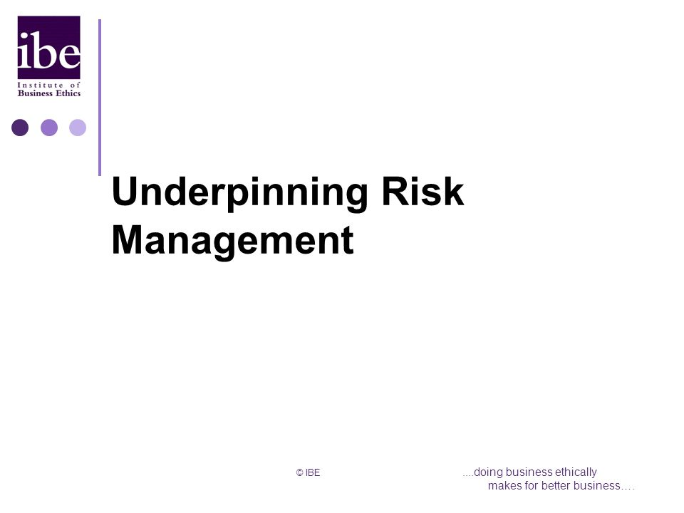 © IBE....doing business ethically makes for better business…. Underpinning Risk Management