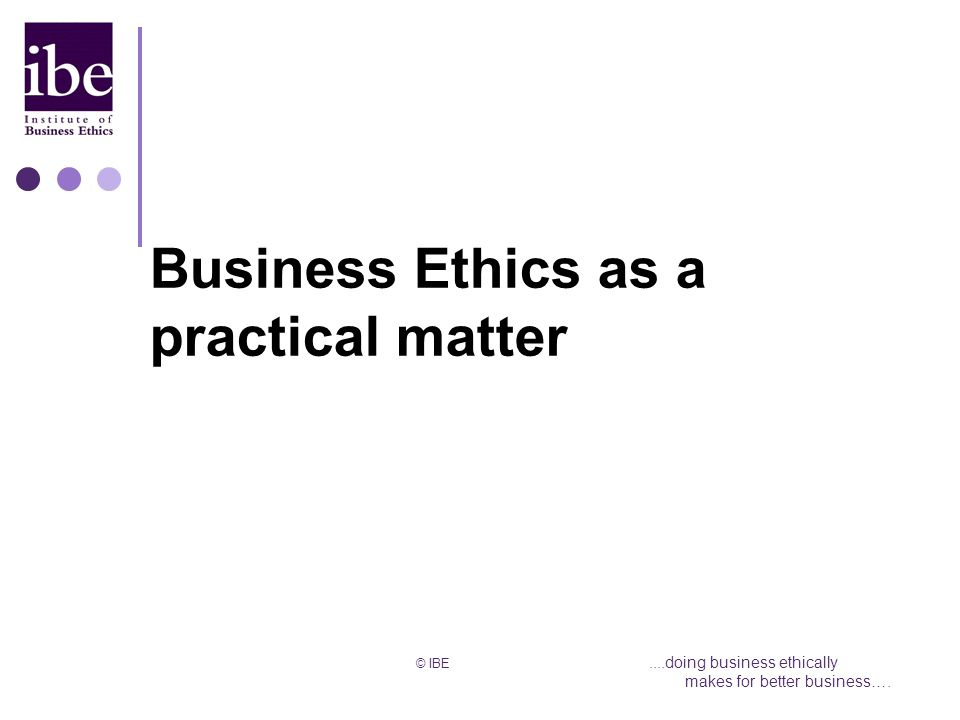 © IBE....doing business ethically makes for better business…. Business Ethics as a practical matter