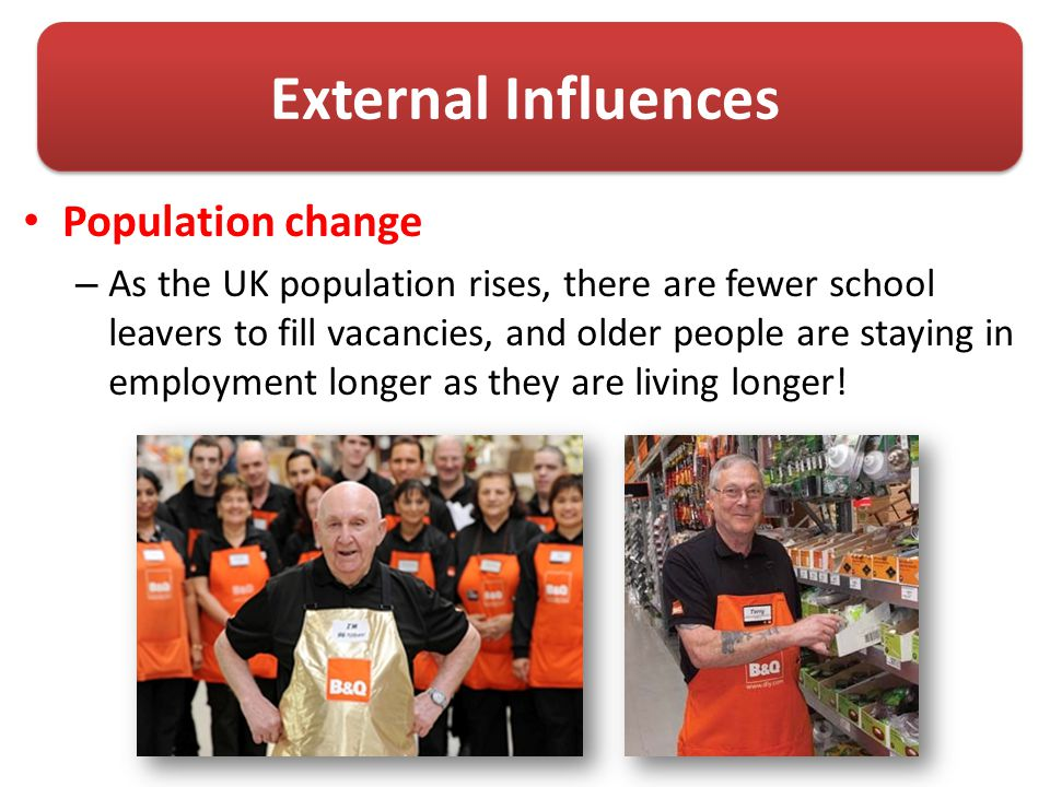 External Influences Population change – As the UK population rises, there are fewer school leavers to fill vacancies, and older people are staying in employment longer as they are living longer!