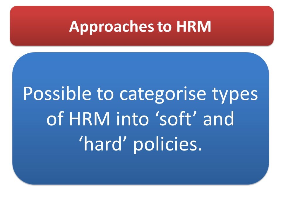 Approaches to HRM Possible to categorise types of HRM into 'soft' and 'hard' policies.
