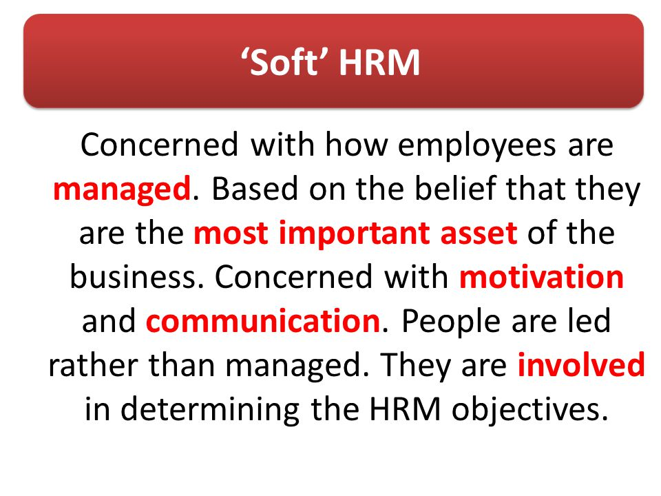 'Soft' HRM Concerned with how employees are managed.