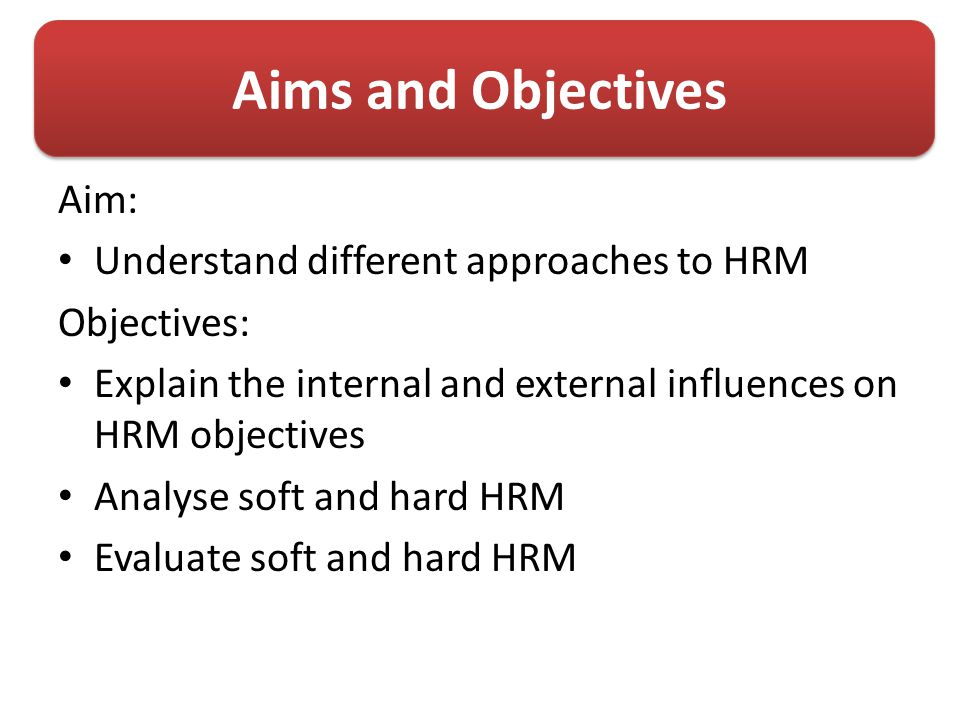 Aims and Objectives Aim: Understand different approaches to HRM Objectives: Explain the internal and external influences on HRM objectives Analyse soft and hard HRM Evaluate soft and hard HRM