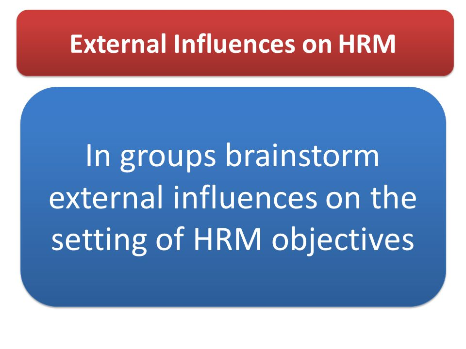 External Influences on HRM In groups brainstorm external influences on the setting of HRM objectives