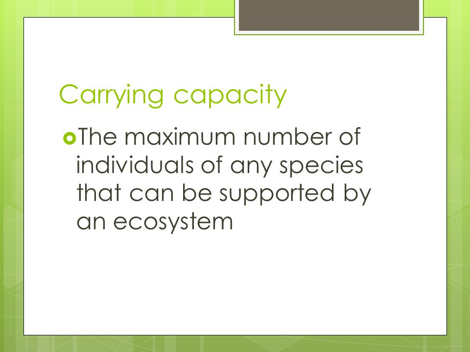 Carrying capacity  The maximum number of individuals of any species that can be supported by an ecosystem