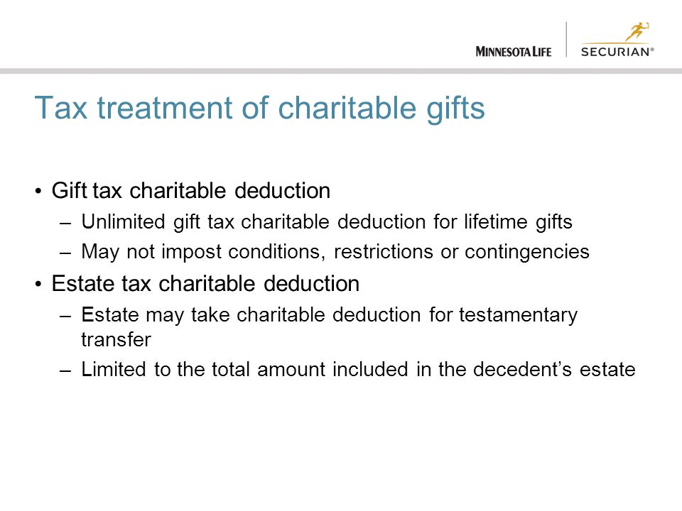 10 Tax treatment of charitable gifts Gift tax charitable deduction –Unlimited gift tax charitable deduction for lifetime gifts –May not impost conditions, ...