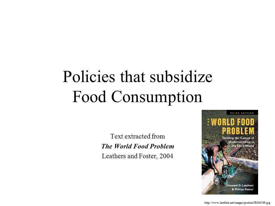 Policies that subsidize Food Consumption Text extracted from The World Food Problem Leathers and Foster,