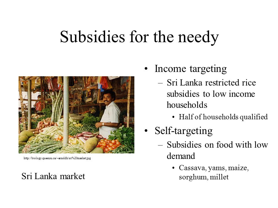 Subsidies for the needy Income targeting –Sri Lanka restricted rice subsidies to low income households Half of households qualified Self-targeting –Subsidies on food with low demand Cassava, yams, maize, sorghum, millet Sri Lanka market