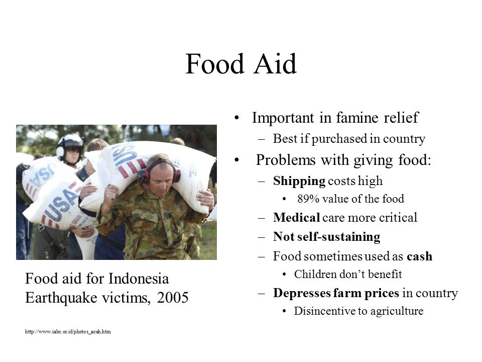 Food Aid Important in famine relief –Best if purchased in country Problems with giving food: –Shipping costs high 89% value of the food –Medical care more critical –Not self-sustaining –Food sometimes used as cash Children don't benefit –Depresses farm prices in country Disincentive to agriculture Food aid for Indonesia Earthquake victims,