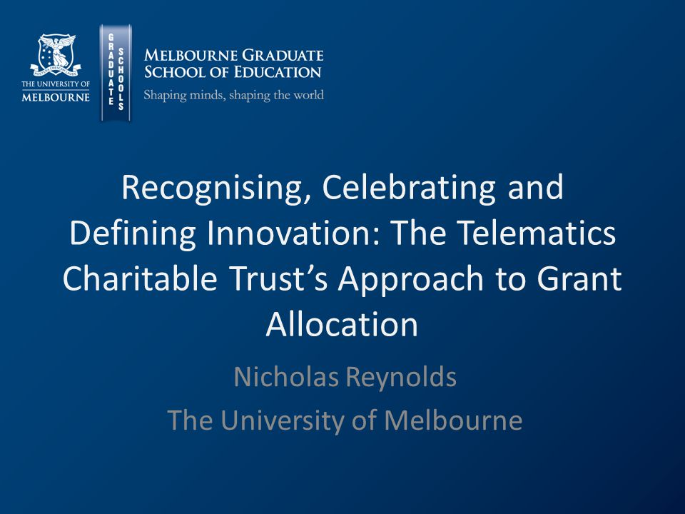 Recognising, Celebrating and Defining Innovation: The Telematics Charitable Trust's Approach to Grant Allocation Nicholas Reynolds The University of Melbourne