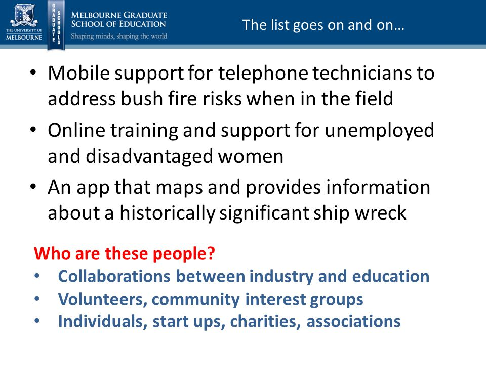 Mobile support for telephone technicians to address bush fire risks when in the field Online training and support for unemployed and disadvantaged women An app that maps and provides information about a historically significant ship wreck The list goes on and on… Who are these people.