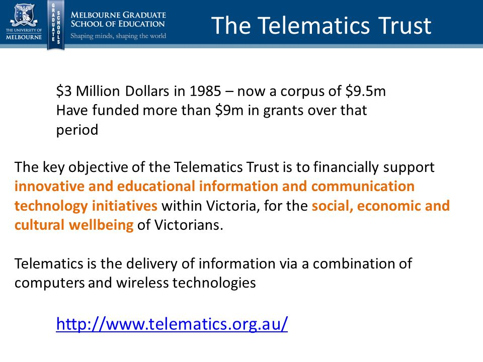 The Telematics Trust $3 Million Dollars in 1985 – now a corpus of $9.5m Have funded more than $9m in grants over that period The key objective of the Telematics Trust is to financially support innovative and educational information and communication technology initiatives within Victoria, for the social, economic and cultural wellbeing of Victorians.