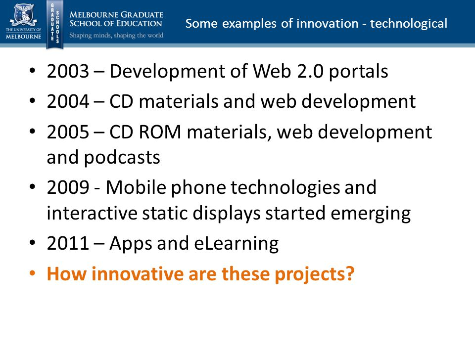 2003 – Development of Web 2.0 portals 2004 – CD materials and web development 2005 – CD ROM materials, web development and podcasts Mobile phone technologies and interactive static displays started emerging 2011 – Apps and eLearning How innovative are these projects.