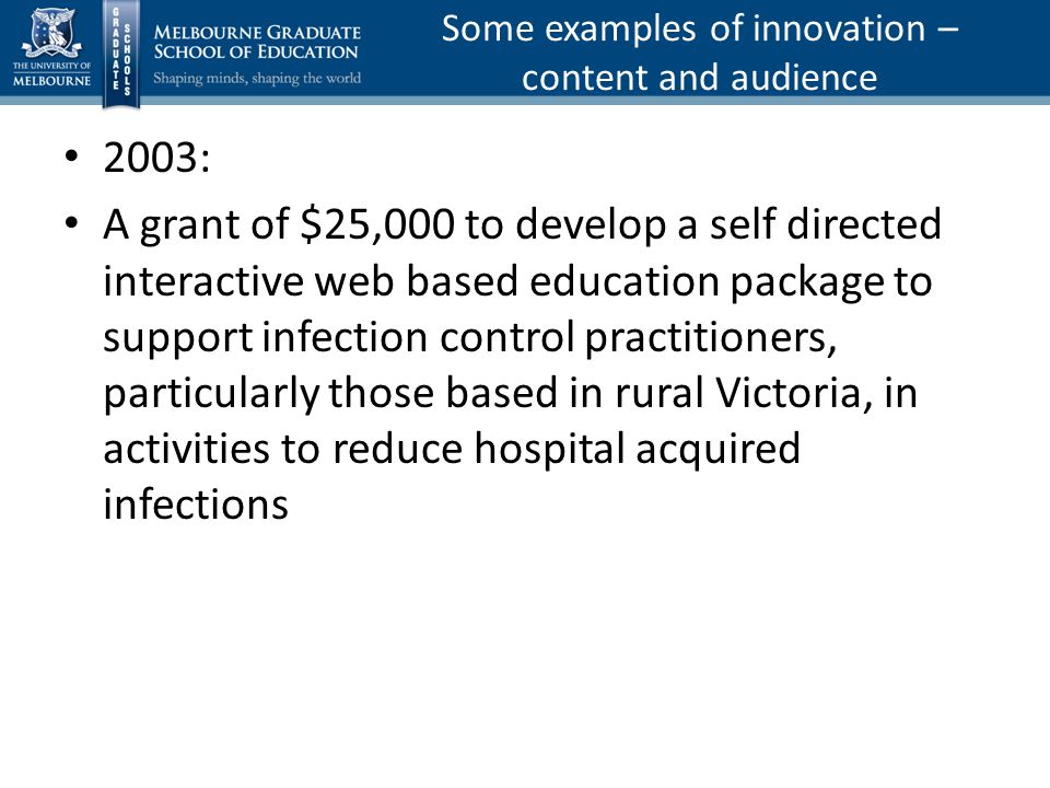 2003: A grant of $25,000 to develop a self directed interactive web based education package to support infection control practitioners, particularly those based in rural Victoria, in activities to reduce hospital acquired infections Some examples of innovation – content and audience