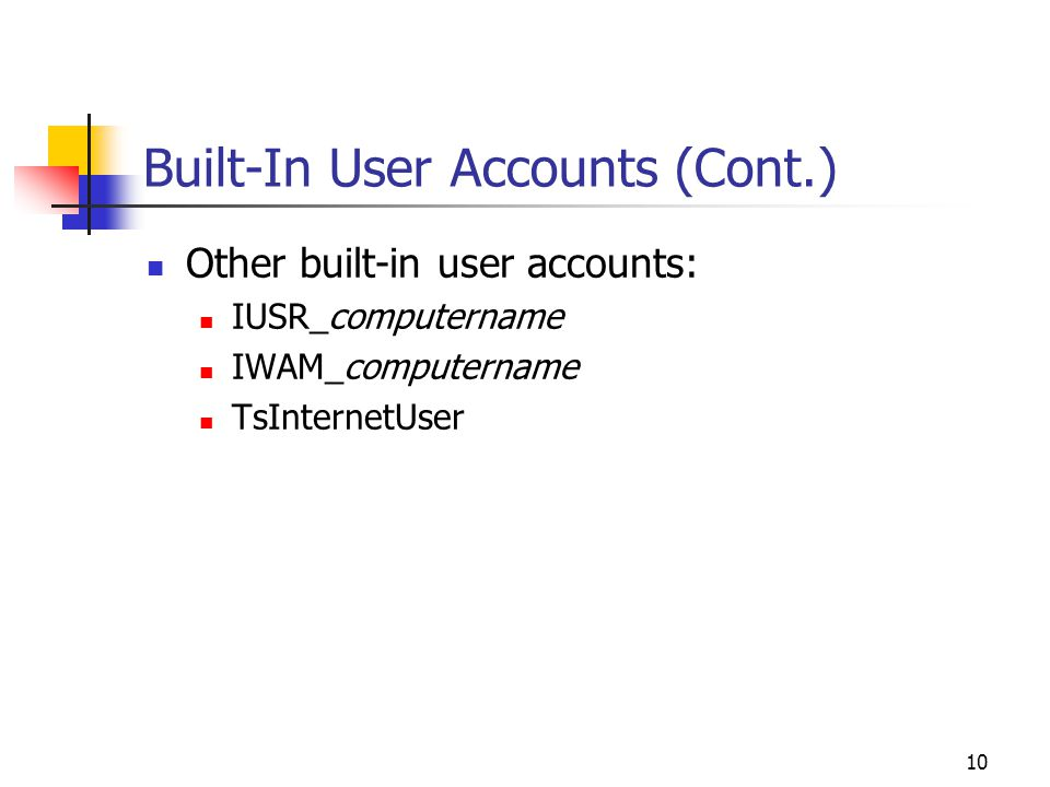 10 Built-In User Accounts (Cont.) Other built-in user accounts: IUSR_computername IWAM_computername TsInternetUser