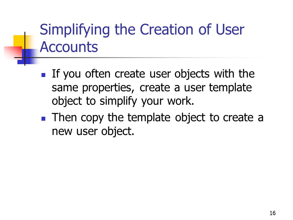 16 Simplifying the Creation of User Accounts If you often create user objects with the same properties, create a user template object to simplify your work.