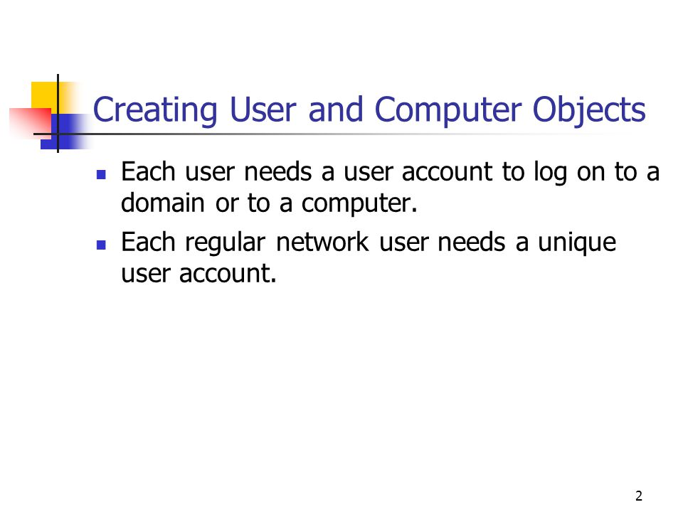 2 Creating User and Computer Objects Each user needs a user account to log on to a domain or to a computer.