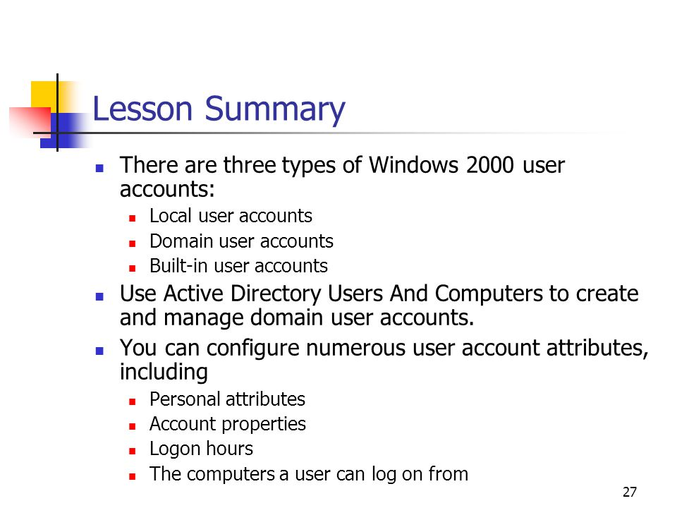 27 Lesson Summary There are three types of Windows 2000 user accounts: Local user accounts Domain user accounts Built-in user accounts Use Active Directory Users And Computers to create and manage domain user accounts.