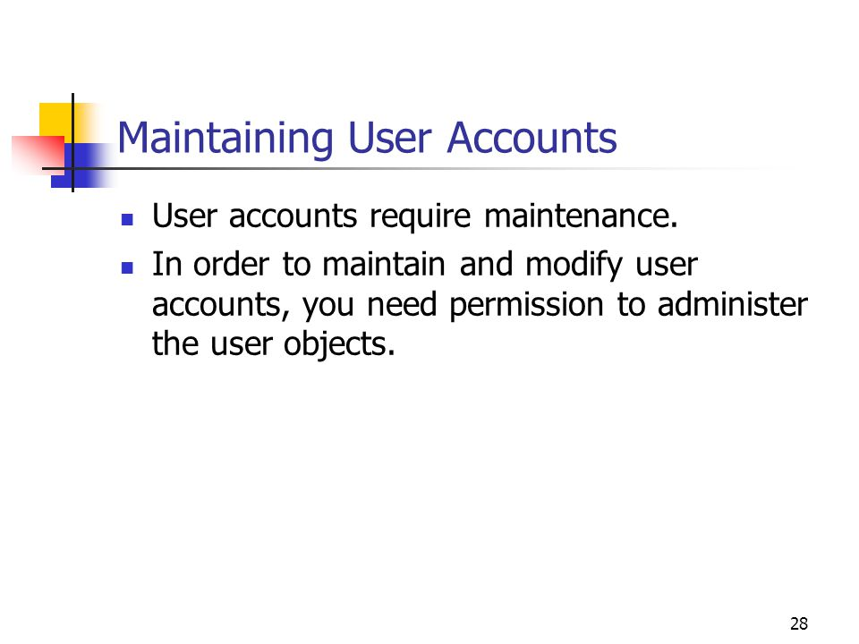 28 Maintaining User Accounts User accounts require maintenance.