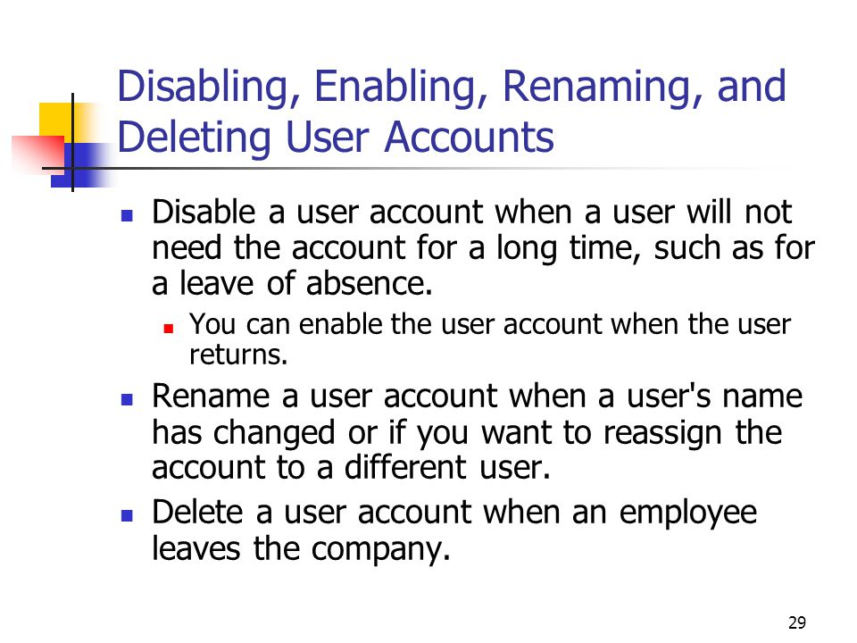 29 Disabling, Enabling, Renaming, and Deleting User Accounts Disable a user account when a user will not need the account for a long time, such as for a leave of absence.