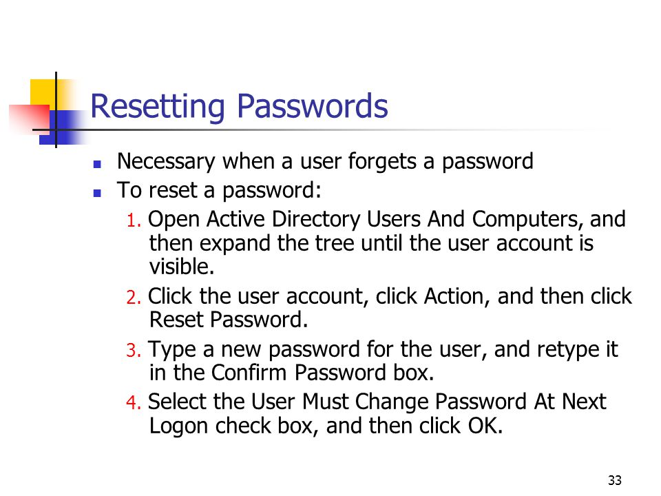 33 Resetting Passwords Necessary when a user forgets a password To reset a password: 1.