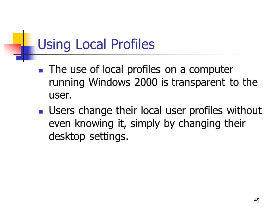 45 Using Local Profiles The use of local profiles on a computer running Windows 2000 is transparent to the user.