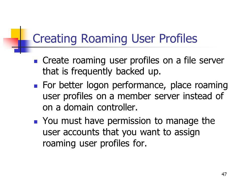 47 Creating Roaming User Profiles Create roaming user profiles on a file server that is frequently backed up.