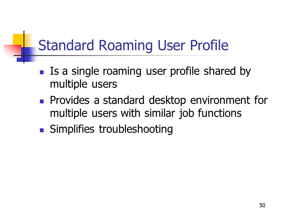 50 Standard Roaming User Profile Is a single roaming user profile shared by multiple users Provides a standard desktop environment for multiple users with similar job functions Simplifies troubleshooting