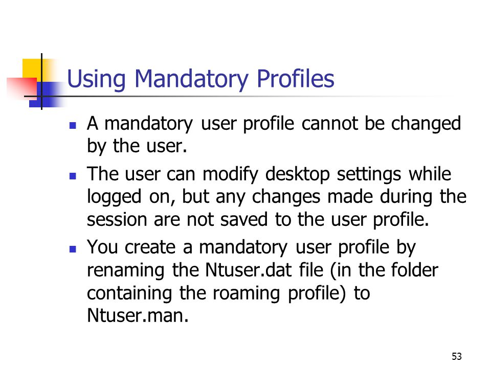 53 Using Mandatory Profiles A mandatory user profile cannot be changed by the user.
