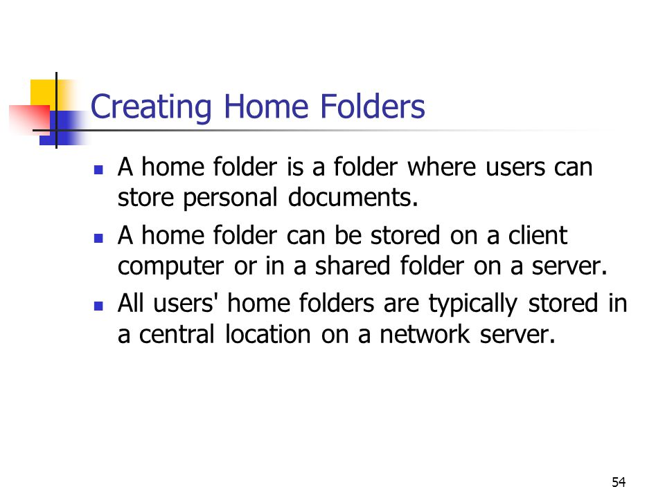54 Creating Home Folders A home folder is a folder where users can store personal documents.