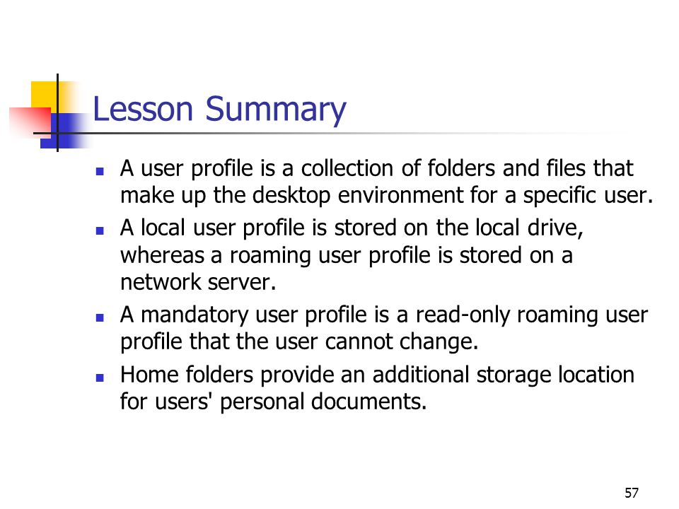 57 Lesson Summary A user profile is a collection of folders and files that make up the desktop environment for a specific user.