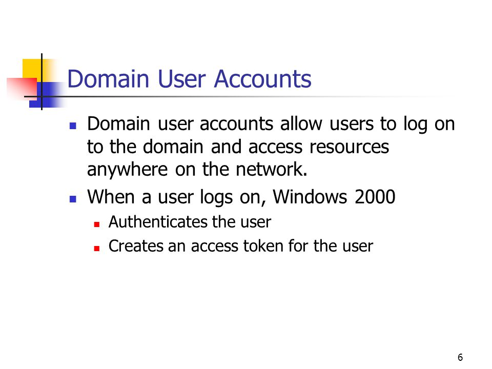 6 Domain User Accounts Domain user accounts allow users to log on to the domain and access resources anywhere on the network.