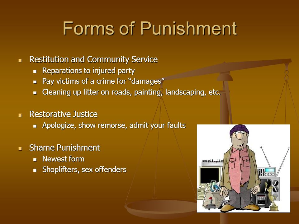 Forms of Punishment Restitution and Community Service Restitution and Community Service Reparations to injured party Reparations to injured party Pay victims of a crime for damages Pay victims of a crime for damages Cleaning up litter on roads, painting, landscaping, etc.