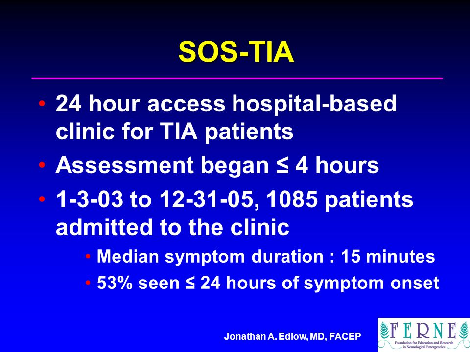 SOS-TIA 24 hour access hospital-based clinic for TIA patients Assessment began ≤ 4 hours to , 1085 patients admitted to the clinic Median symptom duration : 15 minutes 53% seen ≤ 24 hours of symptom onset