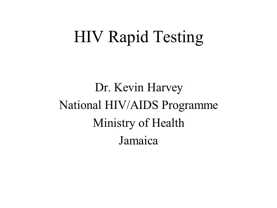 HIV Rapid Testing Dr. Kevin Harvey National HIV/AIDS Programme Ministry of Health Jamaica