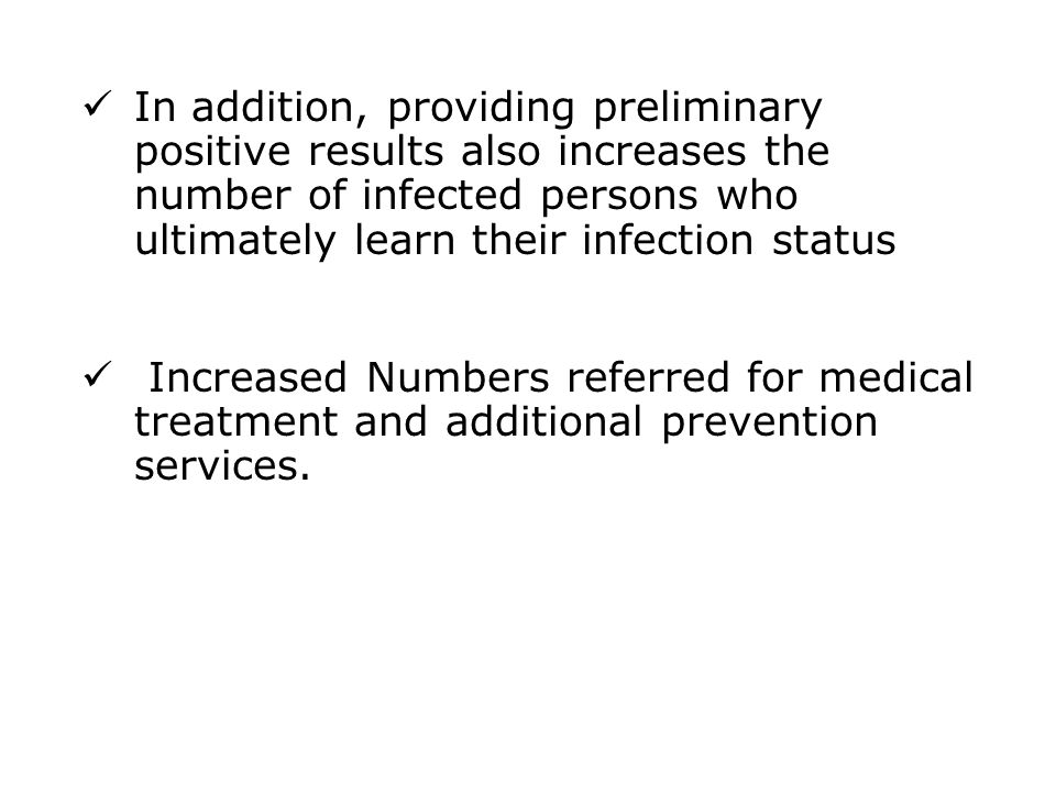 In addition, providing preliminary positive results also increases the number of infected persons who ultimately learn their infection status Increased Numbers referred for medical treatment and additional prevention services.
