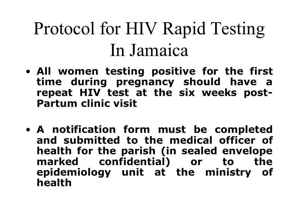 Protocol for HIV Rapid Testing In Jamaica All women testing positive for the first time during pregnancy should have a repeat HIV test at the six weeks post- Partum clinic visit A notification form must be completed and submitted to the medical officer of health for the parish (in sealed envelope marked confidential) or to the epidemiology unit at the ministry of health