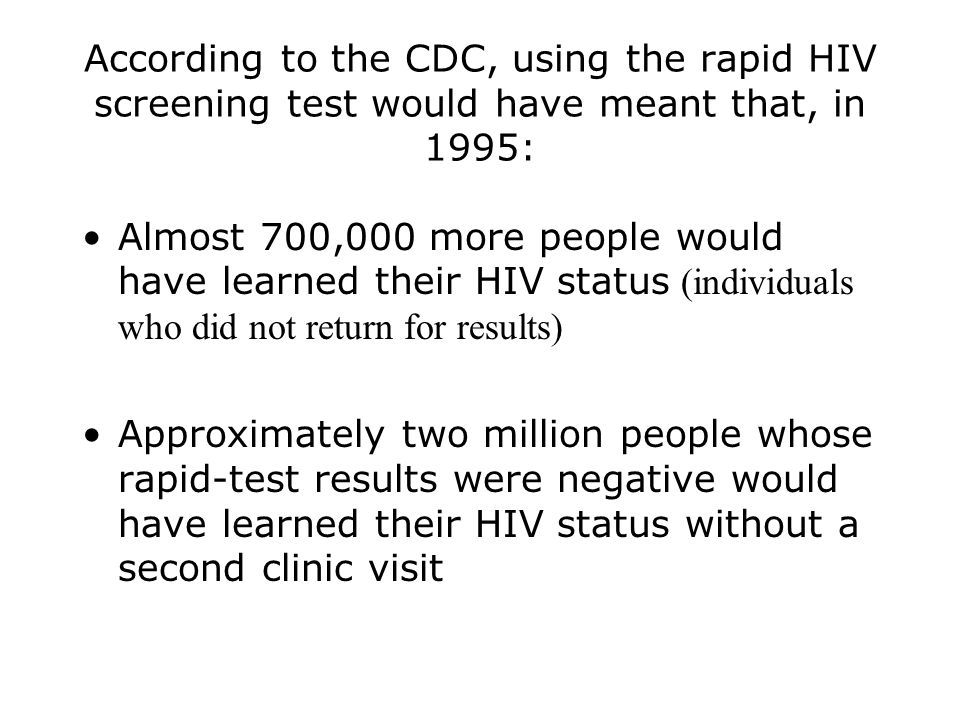 According to the CDC, using the rapid HIV screening test would have meant that, in 1995: Almost 700,000 more people would have learned their HIV status (individuals who did not return for results) Approximately two million people whose rapid-test results were negative would have learned their HIV status without a second clinic visit