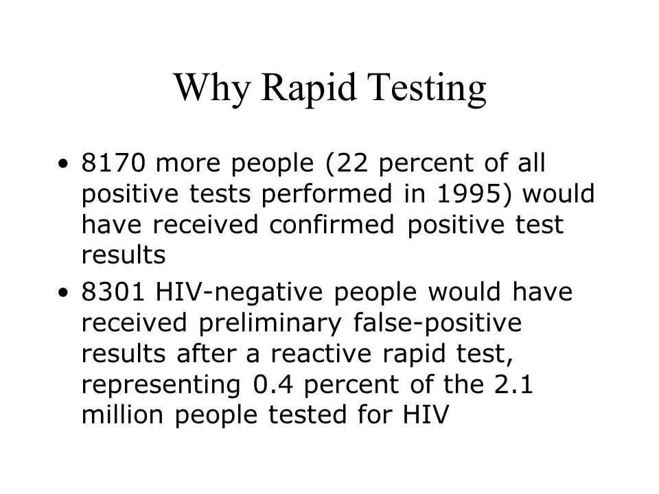 Why Rapid Testing 8170 more people (22 percent of all positive tests performed in 1995) would have received confirmed positive test results 8301 HIV-negative people would have received preliminary false-positive results after a reactive rapid test, representing 0.4 percent of the 2.1 million people tested for HIV