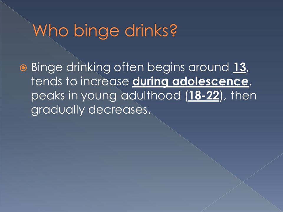  Binge drinking often begins around 13, tends to increase during adolescence, peaks in young adulthood ( ), then gradually decreases.