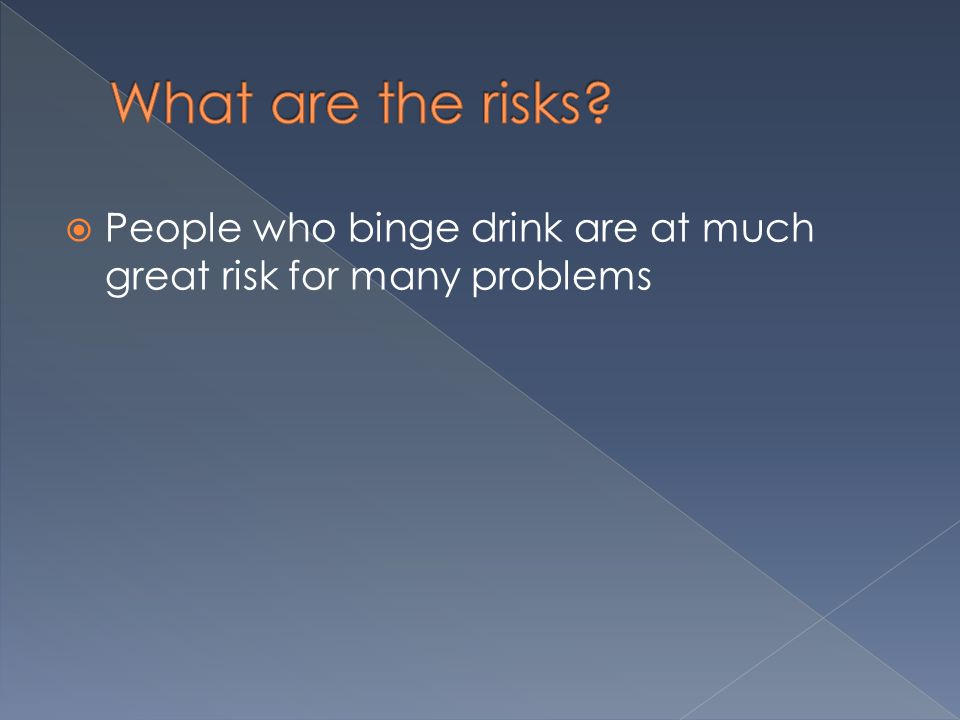  People who binge drink are at much great risk for many problems
