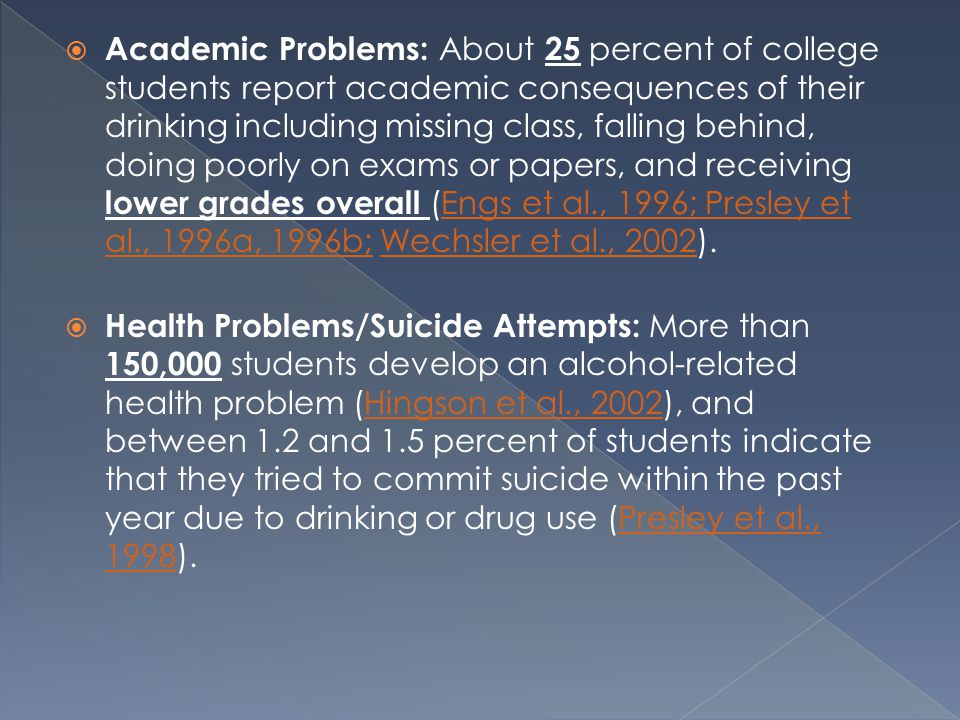  Academic Problems: About 25 percent of college students report academic consequences of their drinking including missing class, falling behind, doing poorly on exams or papers, and receiving lower grades overall (Engs et al., 1996; Presley et al., 1996a, 1996b; Wechsler et al., 2002).Engs et al., 1996; Presley et al., 1996a, 1996b;Wechsler et al., 2002  Health Problems/Suicide Attempts: More than 150,000 students develop an alcohol-related health problem (Hingson et al., 2002), and between 1.2 and 1.5 percent of students indicate that they tried to commit suicide within the past year due to drinking or drug use (Presley et al., 1998).Hingson et al., 2002Presley et al., 1998