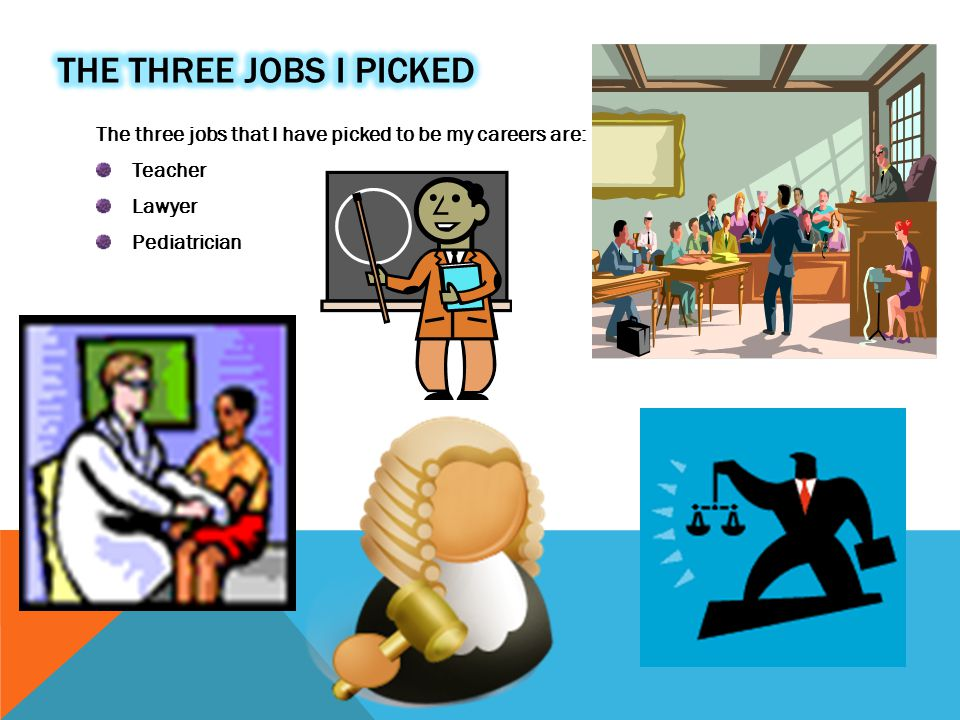 The three jobs that I have picked to be my careers are: Teacher Lawyer Pediatrician