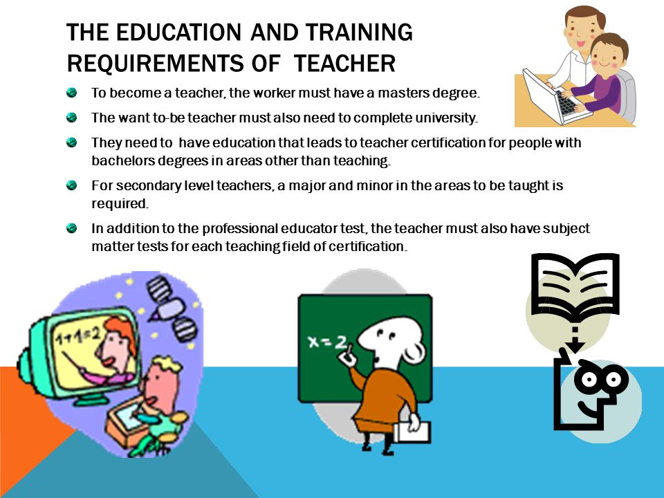 THE EDUCATION AND TRAINING REQUIREMENTS OF TEACHER To become a teacher, the worker must have a masters degree.