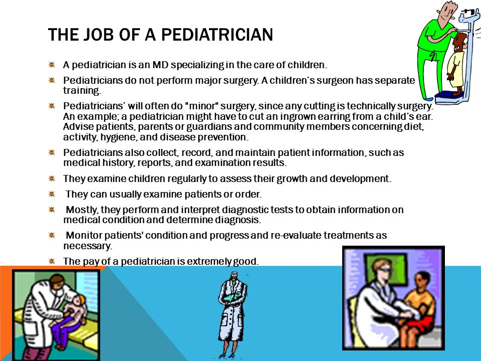 THE JOB OF A PEDIATRICIAN A pediatrician is an MD specializing in the care of children.